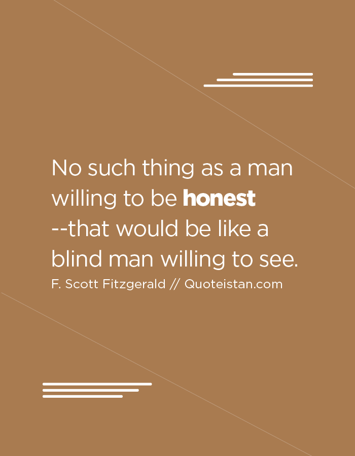 No such thing as a man willing to be honest --that would be like a blind man willing to see.