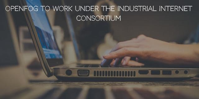 OpenFog to work under The Industrial Internet Consortium