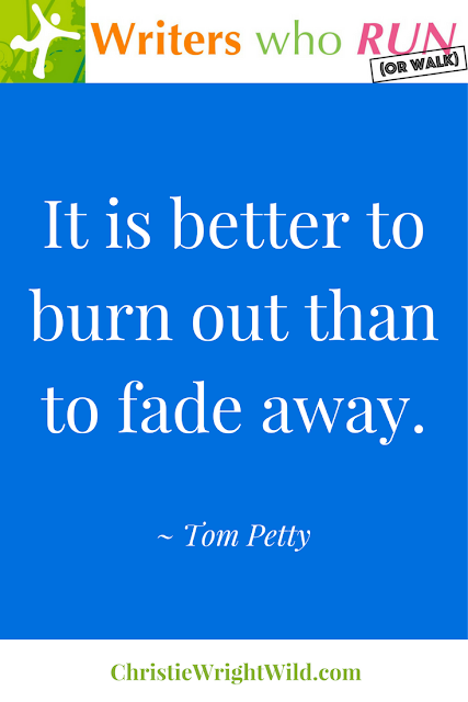 """It is better to burn out than to fade away."" ~ Tom Petty 