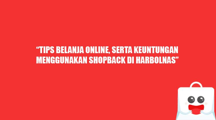 Tips Belanja Online, serta Keuntungan Menggunakan ShopBack di Harbolnas