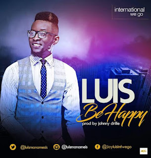 LYRICS: BE HAPPY BY LUIS | @luismanamesis