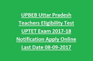 UPBEB Uttar Pradesh Teachers Eligibility Test UPTET Exam 2017-18 Notification Apply Online Last Date 08-09-2017