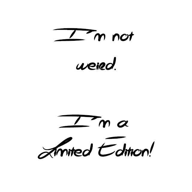 I´m not weird. I´m a limited edition!
