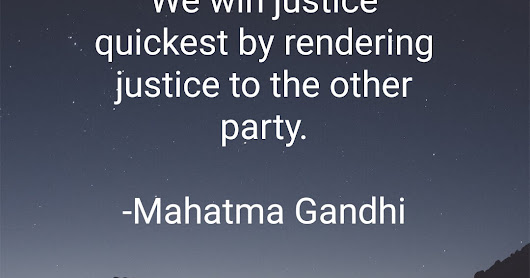 We win justice quickest by rendering justice to the other party.