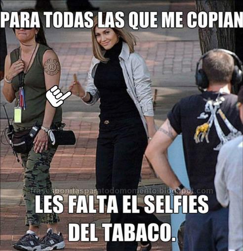 Para todas las que me copian - Les falto el selfies del tabaco. -Jennifer Lopez