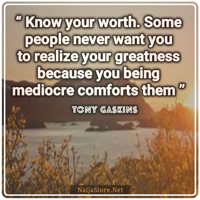 Tony Gaskins' Quote: Know your worth. Some people never want you to realize your greatness because you being mediocre comforts them - Quotes