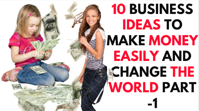 10-business-ideas-to-make-money-easily-and-change-the-world-part-1