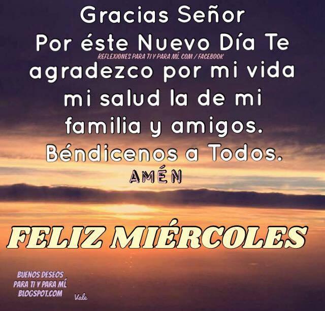Gracias Señor por este nuevo día. Te agradezco por mi  vida, mi salud, la de mi familia y amigos. Béndicenos a todos. AMEN!  FELIZ MIÉRCOLES