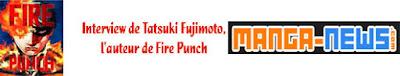 http://www.manga-news.com/index.php/actus/2018/06/19/Interview-de-Tatsuki-Fujimoto-lauteur-de-Fire-Punch
