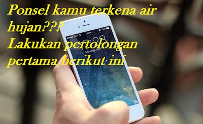 tips pertolongan pertama pada ponsel yang terkena air hujan