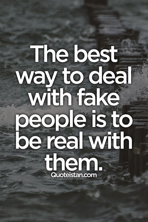 Best Quotes On Fake Peoples: The Best Way To Deal With Fake People Is To Be Real With Them