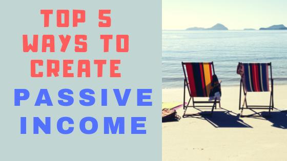 Top 5 Ways To Create Passive Income 2018