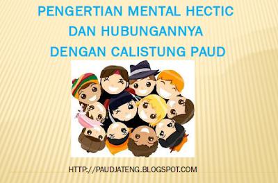 Pengertian Mental Hectic dan Hubungannya dengan Calistung di PAUD. Tulisan ini diterbitkan untuk menyadarkan orang tua dan pendidik PAUD seluruh Indonesia untuk menggunakan pengajaran calistung (baca tulis dan hitung) pada anak usia dini (usia PAUD) sebijaksana mungkin dan agar menggunakan metode pembelajaran yang tepat bagi anak.
