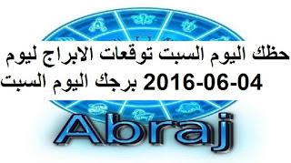 حظك اليوم السبت توقعات الابراج ليوم 04-06-2016 برجك اليوم السبت