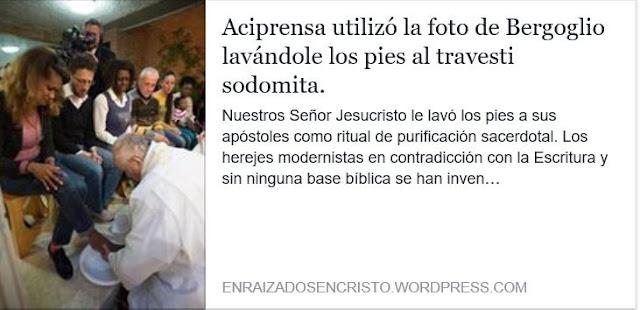 https://enraizadosencristo.wordpress.com/2017/04/13/aciprensa-utiliza-la-foto-de-bergoglio-lavandole-los-pies-al-travesti-sodomita/