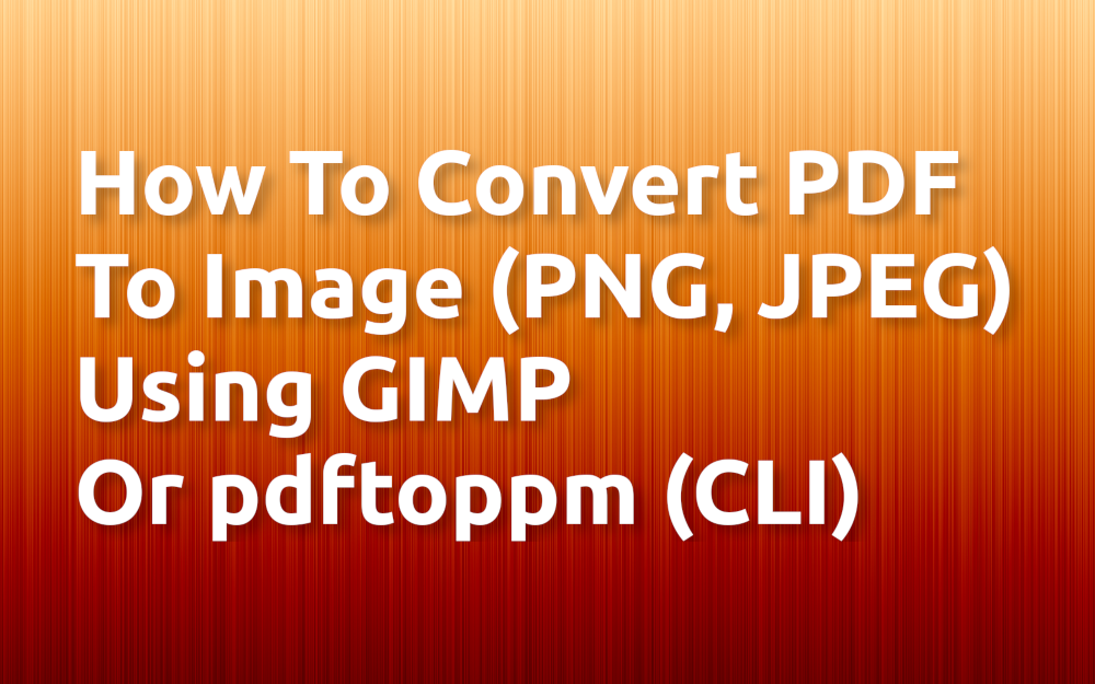 How To Convert PDF To Image (PNG, JPEG) Using GIMP Or