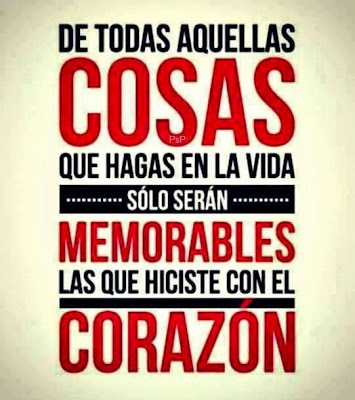 De todas aquellas cosas que hagas en la vida, sólo serán memorables las que hiciste con el corazón