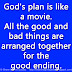 God's plan is like a movie. All the good and bad things are arranged together for the good ending.
