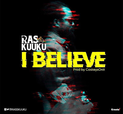 Ras Kuuku - I Believe (Prod. by @CaskeysOnit)(Download)