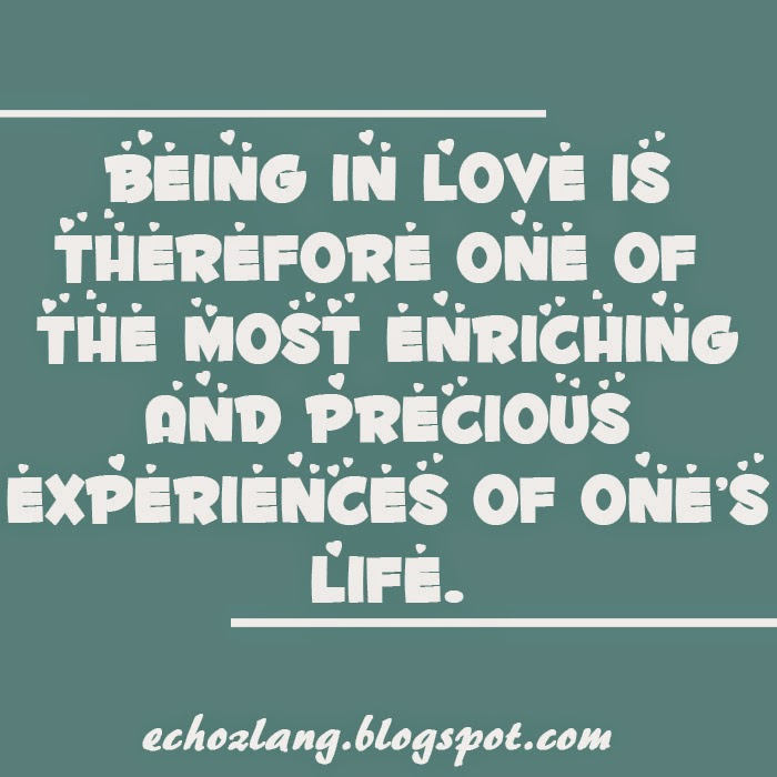 Being in love is therefore one of the most enriching and precious experiences of ones life.