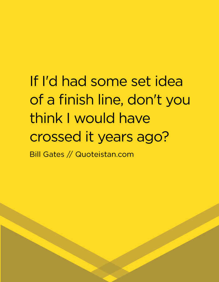 If I'd had some set idea of a finish line, don't you think I would have crossed it years ago?