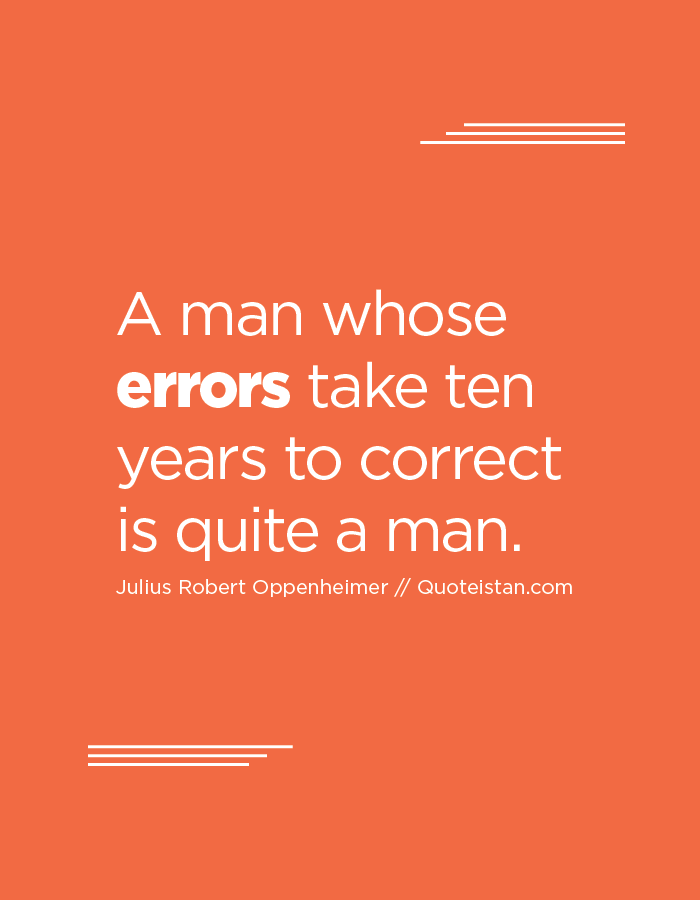 A man whose errors take ten years to correct is quite a man.