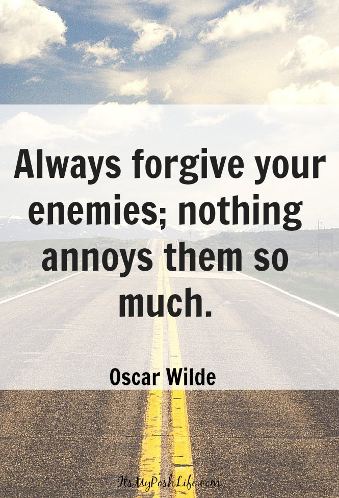 Always forgive your enemies; nothing annoys them so much.   ― Oscar Wilde