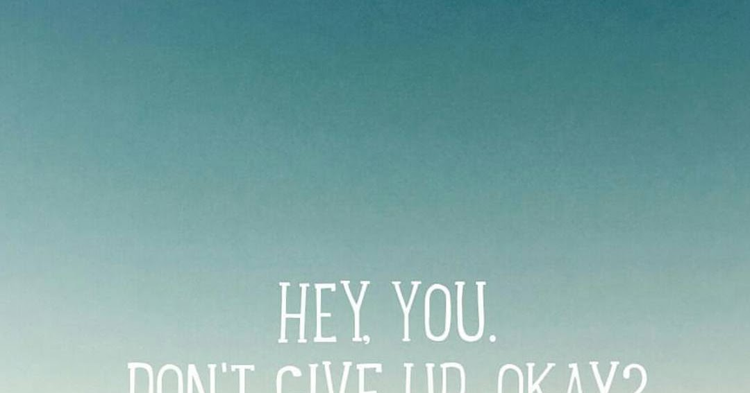 Hey You.. Dont Give Up Okay?
