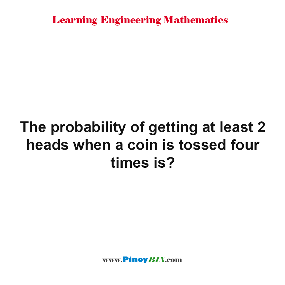 What is the probability of getting at least 2 heads when a coin is tossed four times?