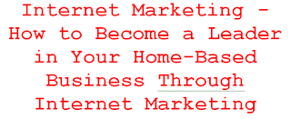 Internet Marketing - How to Become a Leader in Your Home-Based Business Through Internet Marketing