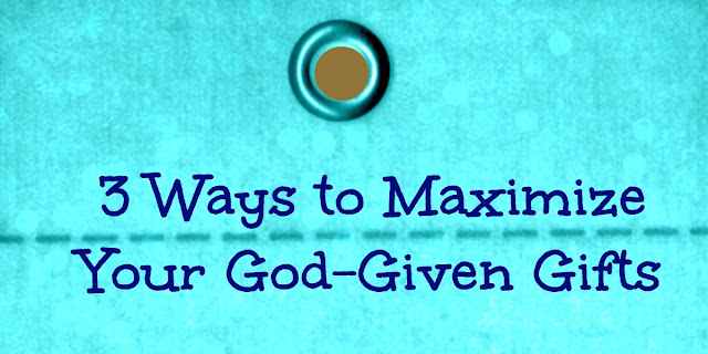 3 Ways to Maximize Your God-Given Gifts