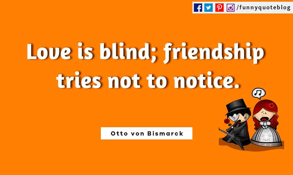 Funny Friendship Quotes, Love is blind; friendship tries not to notice. ― Otto von Bismarck Quote