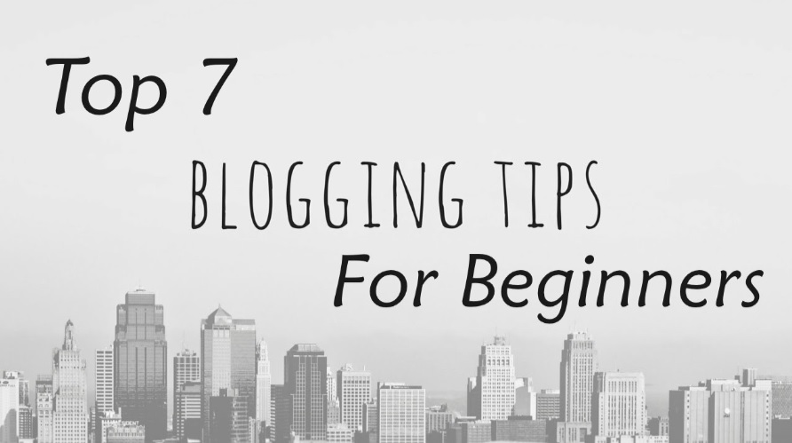 Top 7 Blogging Tips For Beginners