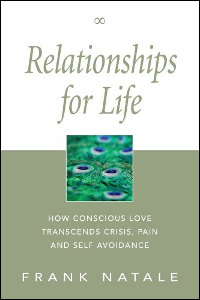 Relationships for Life:How Conscious Love Transcends Crisis,Pain and Self Avoidance by Frank Natale