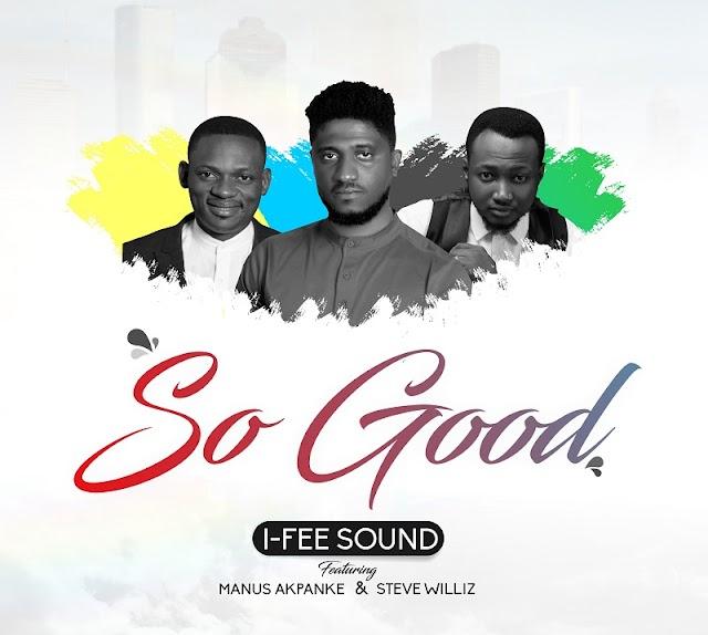 [NEW MUSIC] MP3:  So Good - I-Fee Sound (ft. Manus Akpanke & Steve Williz) || @officialifee @ManuzMx @stevewilliz