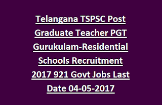 Telangana TSPSC Post Graduate Teacher PGT Gurukulam-Residential Schools Recruitment 2017 921 Govt Jobs Last Date 04-05-2017