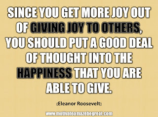 "33 Happiness Quotes To Inspire Your Day: ""Since you get more joy out of giving joy to others, you should put a good deal of thought into the happiness that you are able to give."" - Eleanor Roosevelt"