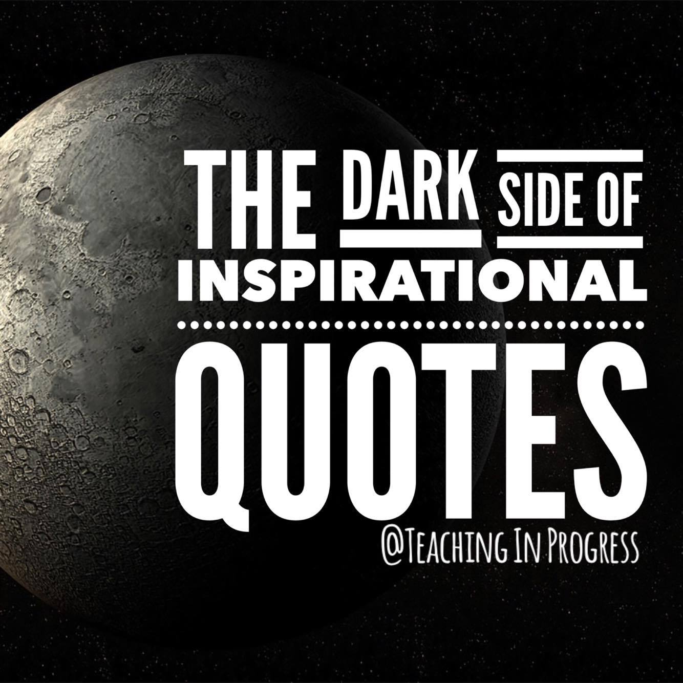 Inspirational Teaching Quotes Fascinating The Dark Side Of Inspirational Quotes  Teaching In Progress