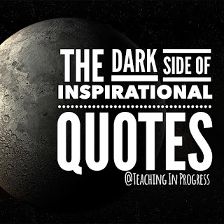 Don't let the inspirational, uplifting quotes that tell us how amazing teaching is supposed to be, drag you to the dark side of cynicism and guilt.