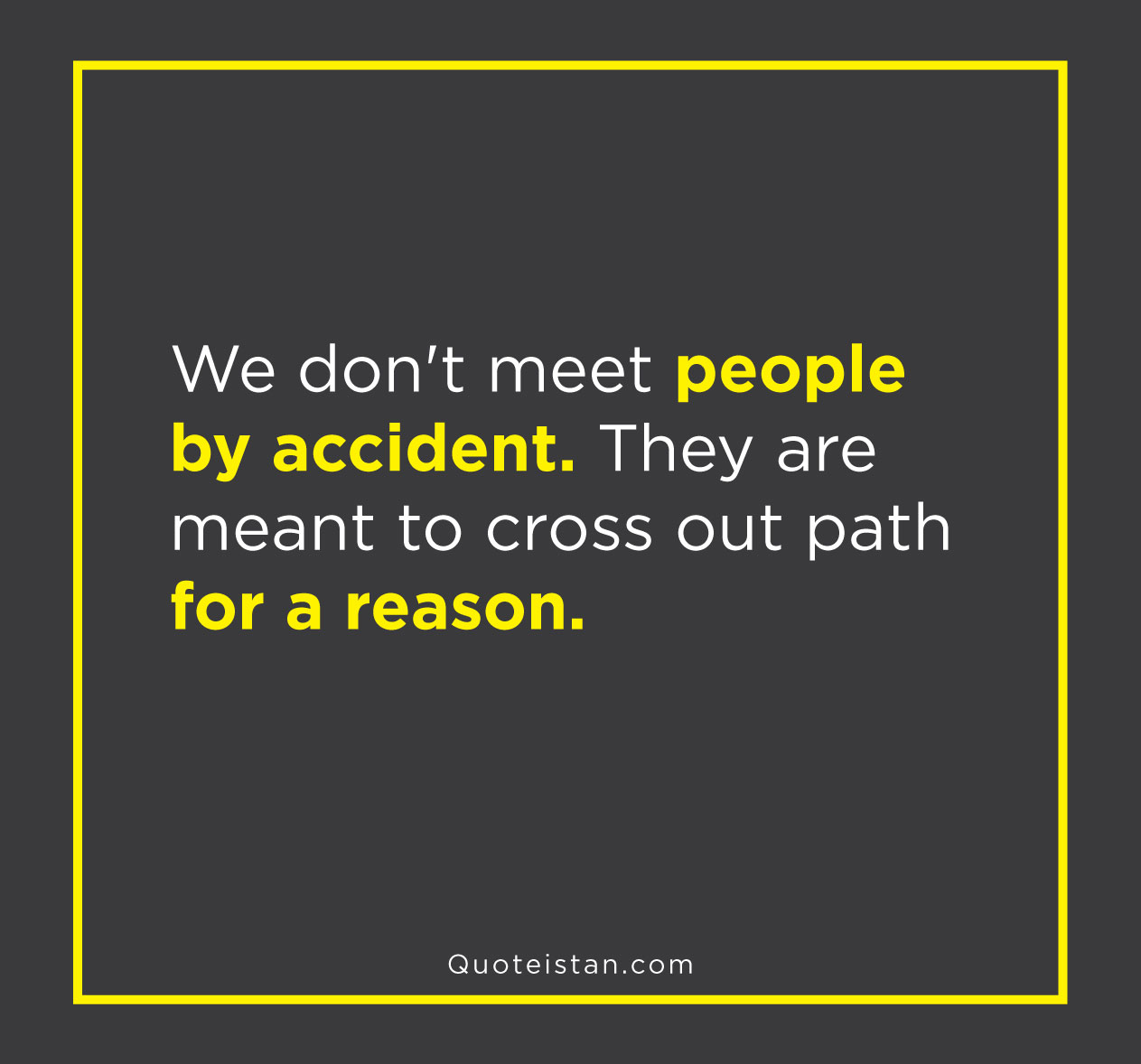 We don't meet people by accident. They are meant to cross out path for a reason.