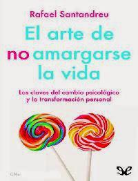 El arte de no amargarse la vida: Las claves del cambio psicólogico y la transformación personal - Rafael Santandreu
