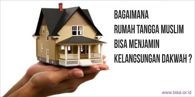 Bagaimana Rumah Tangga Muslim Bisa Menjamin Kelangsungan Dakwah ? Berikut Penjelasannya !