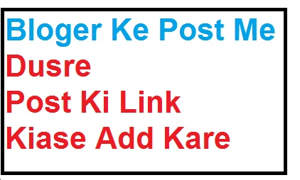 Blogger के पोस्ट में दूसरे पोस्ट की link कैसे Add करे? पूरी जानकारी