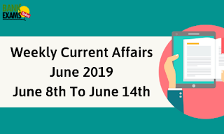 Weekly Current Affairs June 2019: June 8th To June 14th