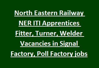 North Eastern Railway NER ITI Apprentices Fitter, Turner, Welder Vacancies in Signal Factory, Poll Factory Govt jobs