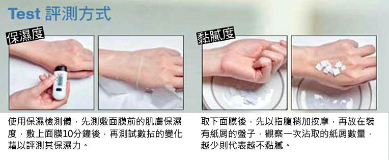 保濕度:使用保濕檢測儀,先測敷面膜前的肌膚保濕度,敷上面膜10分鐘後,再測試數拈的變化藉以評測其保濕力。黏膩度:取下面膜後,先以指腹稍加按摩,再放在裝有紙屑的盤子,觀察一次沾取的紙屑數量,越少則代表越不黏膩。