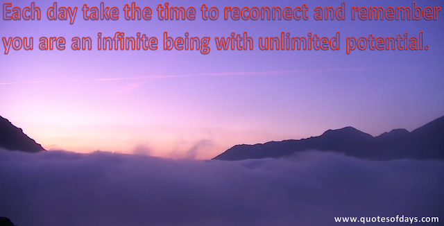 Each day take the time to reconnect and remember  you are an infinite being with unlimited potential.