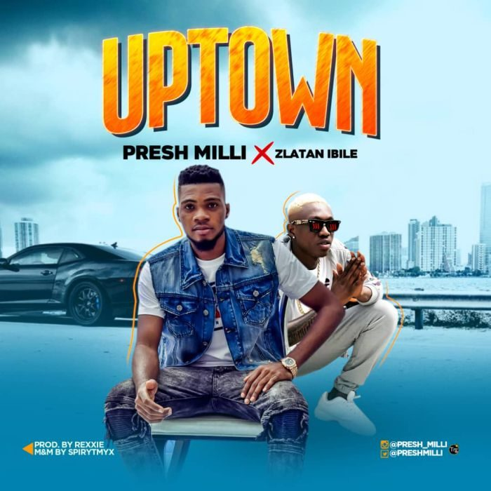 Song) Presh Milli – Uptown Ft  Zlatan Ibile ~ NAIRAFAME