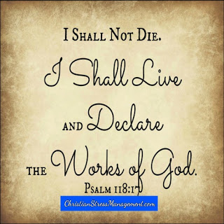 I shall not die. I shall live and declare the goodness of God. (Psalm 118:17)