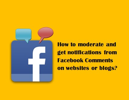 How to moderate and get notifications from Facebook Comments on websites or blogs